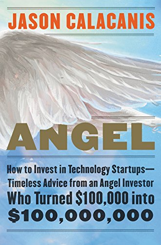 Angel: How to Invest in Technology Startups--Timeless Advice from an Angel Investor Who Turned $100,000 into $100,000,000