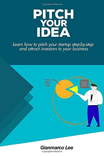 Pitch Your Idea: Learn How to Pitch Your Startup Step-by-Step and Attract Investors to Your Business